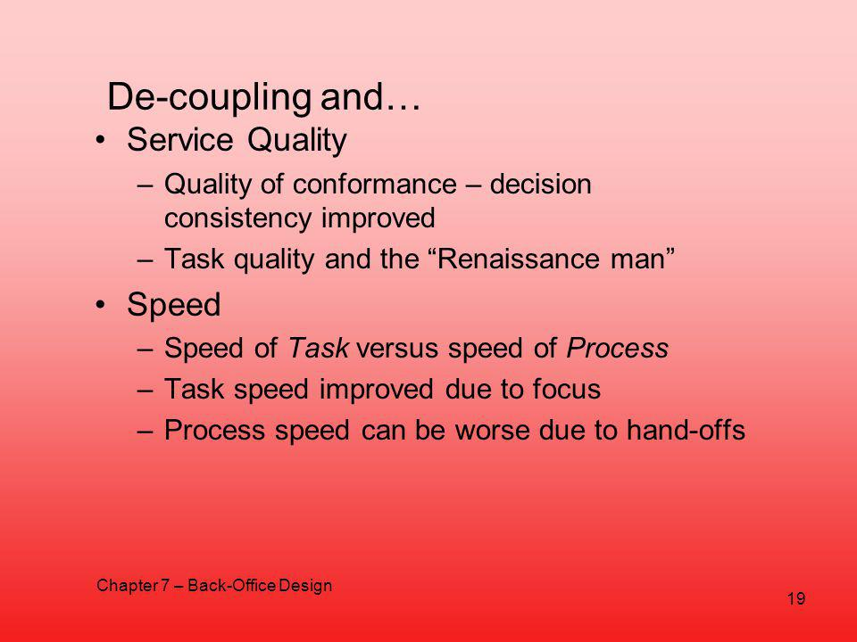 De-coupling and… Service Quality –Quality of conformance – decision consistency improved –Task quality and the Renaissance man Speed –Speed of Task versus speed of Process –Task speed improved due to focus –Process speed can be worse due to hand-offs Chapter 7 – Back-Office Design 19