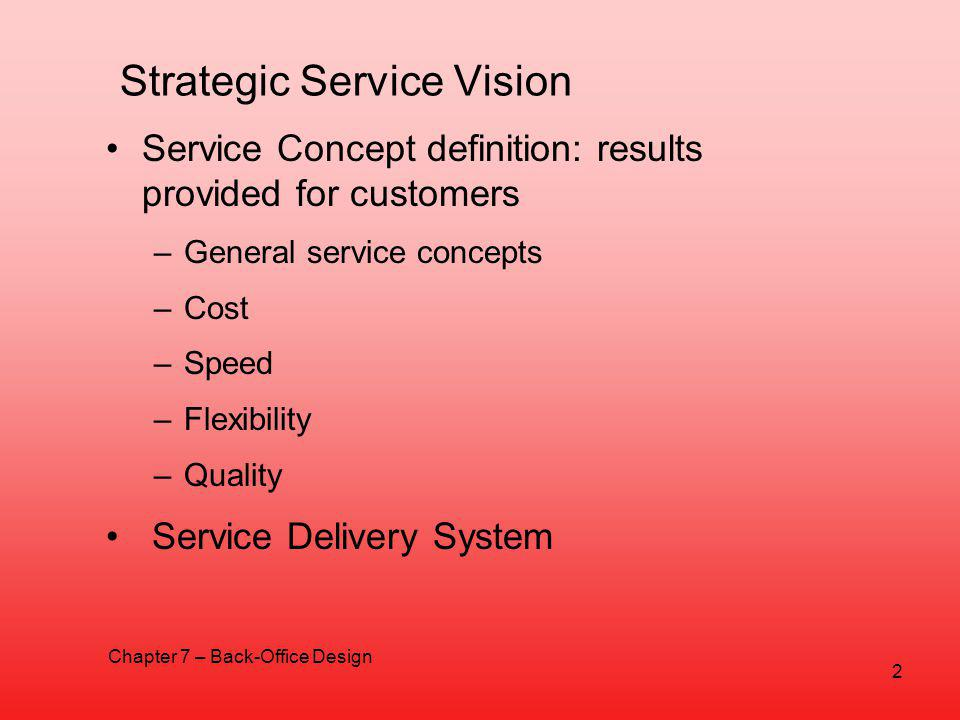 Strategic Service Vision Service Concept definition: results provided for customers –General service concepts –Cost –Speed –Flexibility –Quality Service Delivery System Chapter 7 – Back-Office Design 2