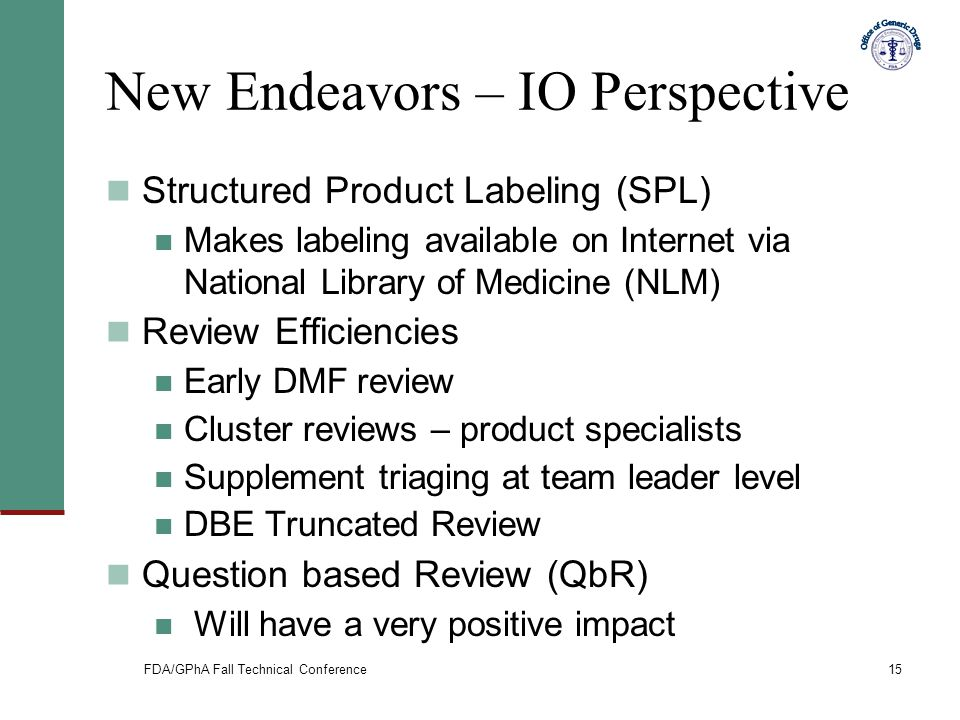 FDA/GPhA Fall Technical Conference15 New Endeavors – IO Perspective Structured Product Labeling (SPL) Makes labeling available on Internet via Nationa