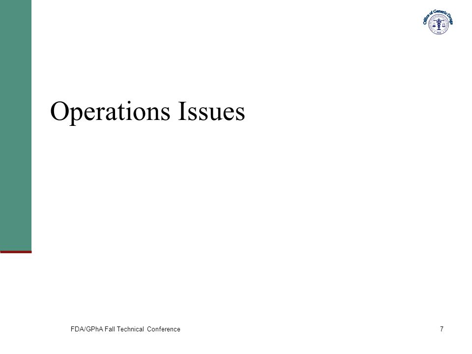 FDA/GPhA Fall Technical Conference7 Operations Issues
