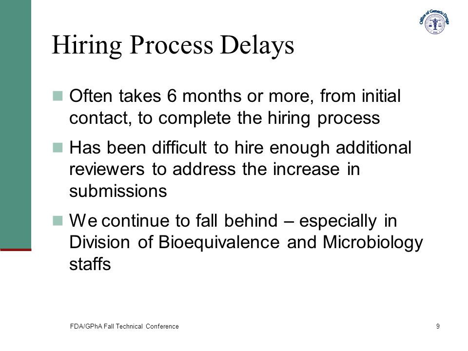 FDA/GPhA Fall Technical Conference9 Hiring Process Delays Often takes 6 months or more, from initial contact, to complete the hiring process Has been