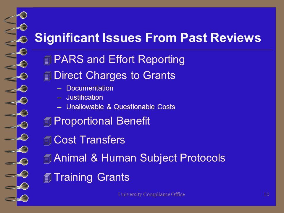 University Compliance Office10 Significant Issues From Past Reviews 4 PARS and Effort Reporting 4 Direct Charges to Grants –Documentation –Justification –Unallowable & Questionable Costs 4 Proportional Benefit 4 Cost Transfers 4 Animal & Human Subject Protocols 4 Training Grants