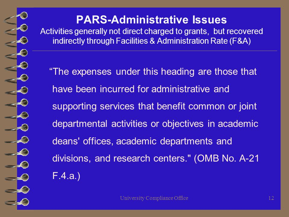 University Compliance Office12 PARS-Administrative Issues Activities generally not direct charged to grants, but recovered indirectly through Facilities & Administration Rate (F&A) The expenses under this heading are those that have been incurred for administrative and supporting services that benefit common or joint departmental activities or objectives in academic deans offices, academic departments and divisions, and research centers. (OMB No.