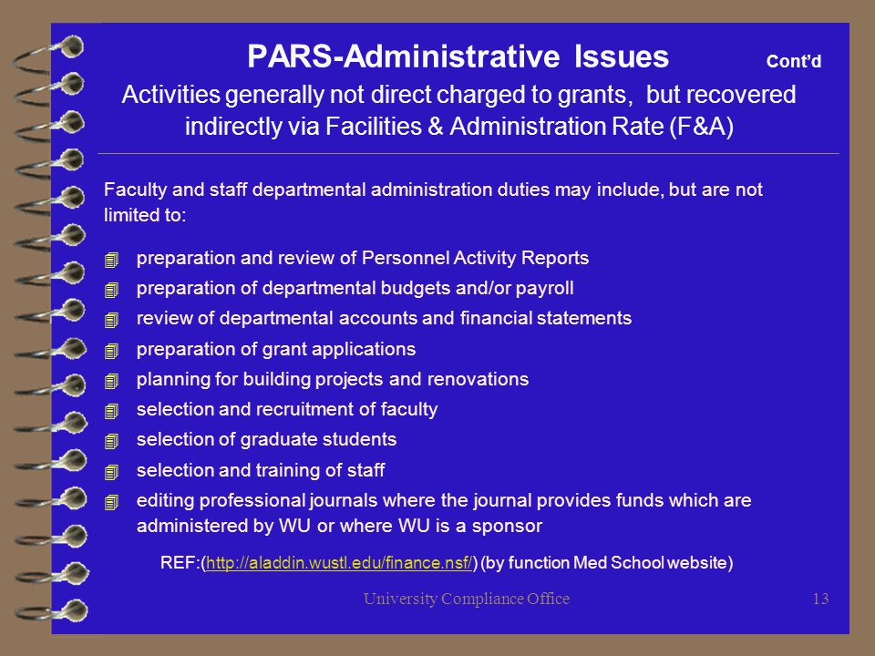 University Compliance Office13 PARS-Administrative Issues Contd Activities generally not direct charged to grants, but recovered indirectly via Facilities & Administration Rate (F&A) Faculty and staff departmental administration duties may include, but are not limited to: 4 preparation and review of Personnel Activity Reports 4 preparation of departmental budgets and/or payroll 4 review of departmental accounts and financial statements 4 preparation of grant applications 4 planning for building projects and renovations 4 selection and recruitment of faculty 4 selection of graduate students 4 selection and training of staff 4 editing professional journals where the journal provides funds which are administered by WU or where WU is a sponsor REF:(http://aladdin.wustl.edu/finance.nsf/) (by function Med School website)http://aladdin.wustl.edu/finance.nsf/