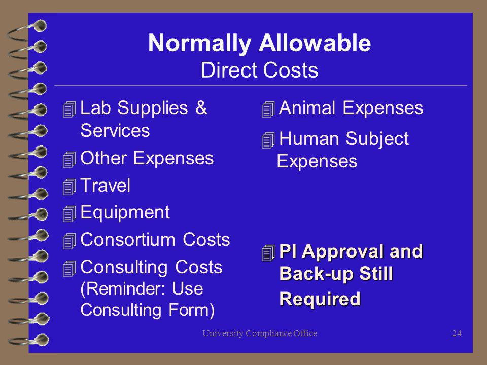 University Compliance Office24 Normally Allowable Direct Costs 4 Lab Supplies & Services 4 Other Expenses 4 Travel 4 Equipment 4 Consortium Costs 4 Consulting Costs (Reminder: Use Consulting Form) 4 Animal Expenses 4 Human Subject Expenses 4 PI Approval and Back-up Still Required