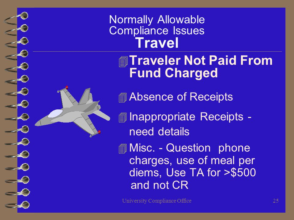 University Compliance Office25 Normally Allowable Compliance Issues Travel 4 Traveler Not Paid From Fund Charged 4 Absence of Receipts 4 Inappropriate Receipts - need details 4 Misc.