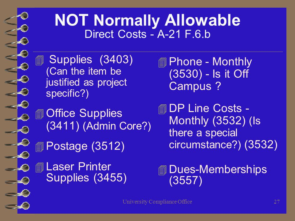 University Compliance Office27 NOT Normally Allowable Direct Costs - A-21 F.6.b 4 Supplies (3403) (Can the item be justified as project specific ) 4 Office Supplies (3411) (Admin Core ) 4 Postage (3512) 4 Laser Printer Supplies (3455) 4 Phone - Monthly (3530) - Is it Off Campus .