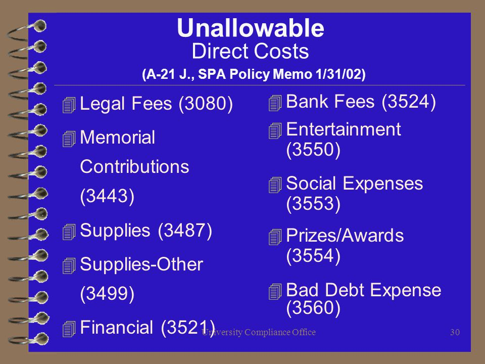 University Compliance Office30 Unallowable Direct Costs (A-21 J., SPA Policy Memo 1/31/02) 4 Legal Fees (3080) 4 Memorial Contributions (3443) 4 Supplies (3487) 4 Supplies-Other (3499) 4 Financial (3521) 4 Bank Fees (3524) 4 Entertainment (3550) 4 Social Expenses (3553) 4 Prizes/Awards (3554) 4 Bad Debt Expense (3560)