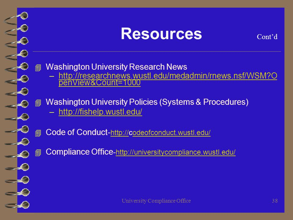 University Compliance Office38 Resources Contd 4 Washington University Research News –http://researchnews.wustl.edu/medadmin/rnews.nsf/WSM O penView&Count=1000http://researchnews.wustl.edu/medadmin/rnews.nsf/WSM O penView&Count=1000 4 Washington University Policies (Systems & Procedures) –http://fishelp.wustl.edu/http://fishelp.wustl.edu/ 4 Code of Conduct- http://codeofconduct.wustl.edu/ http://odeofconduct.wustl.edu/ 4 Compliance Office -http://universitycompliance.wustl.edu/http://universitycompliance.wustl.edu/