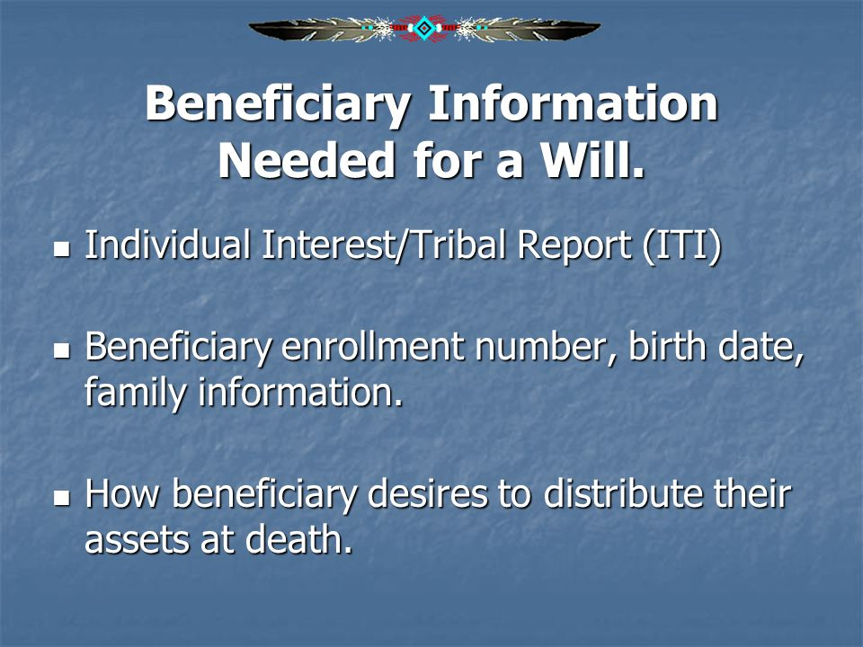 Beneficiary Information Needed for a Will. Individual Interest/Tribal Report (ITI) Individual Interest/Tribal Report (ITI) Beneficiary enrollment numb