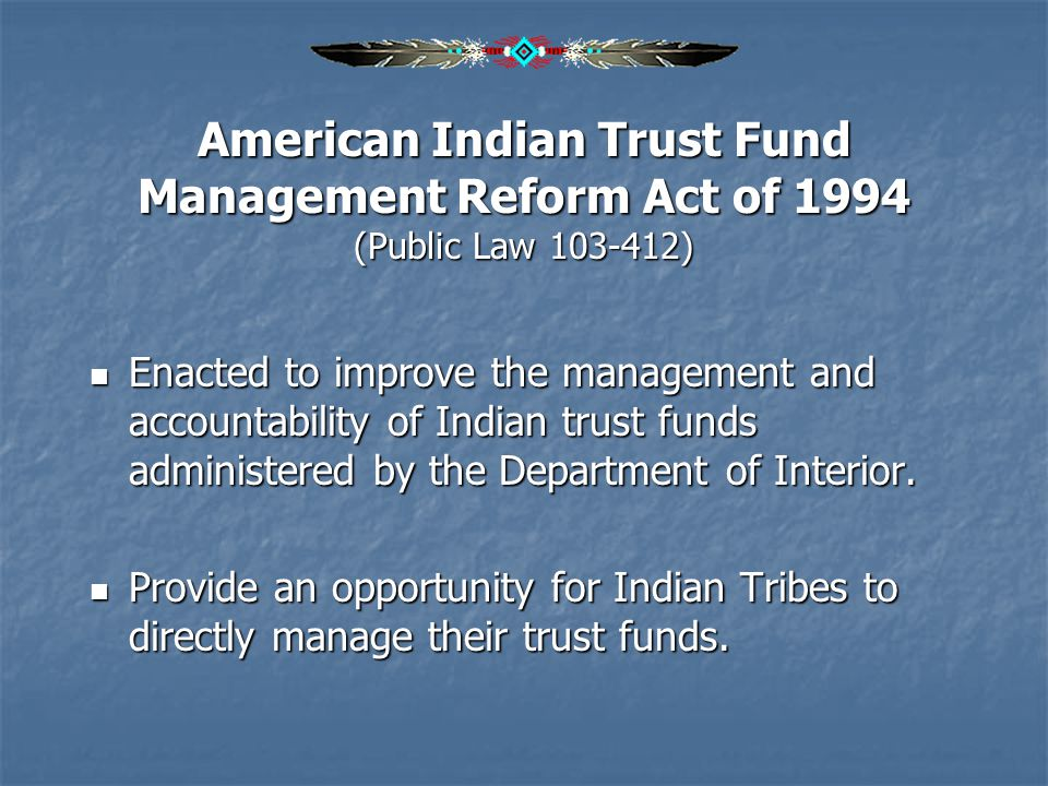 American Indian Trust Fund Management Reform Act of 1994 (Public Law 103-412) Enacted to improve the management and accountability of Indian trust fun