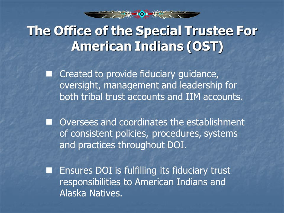 Office of the Special Trustee For American Indians (OST) Mission To perform our fiduciary trust responsibilities to American Indian tribes, individual Indians, and Alaska Natives by incorporating a beneficiary focus and beneficiary participation while providing effective, competent stewardship and management of trust assets.