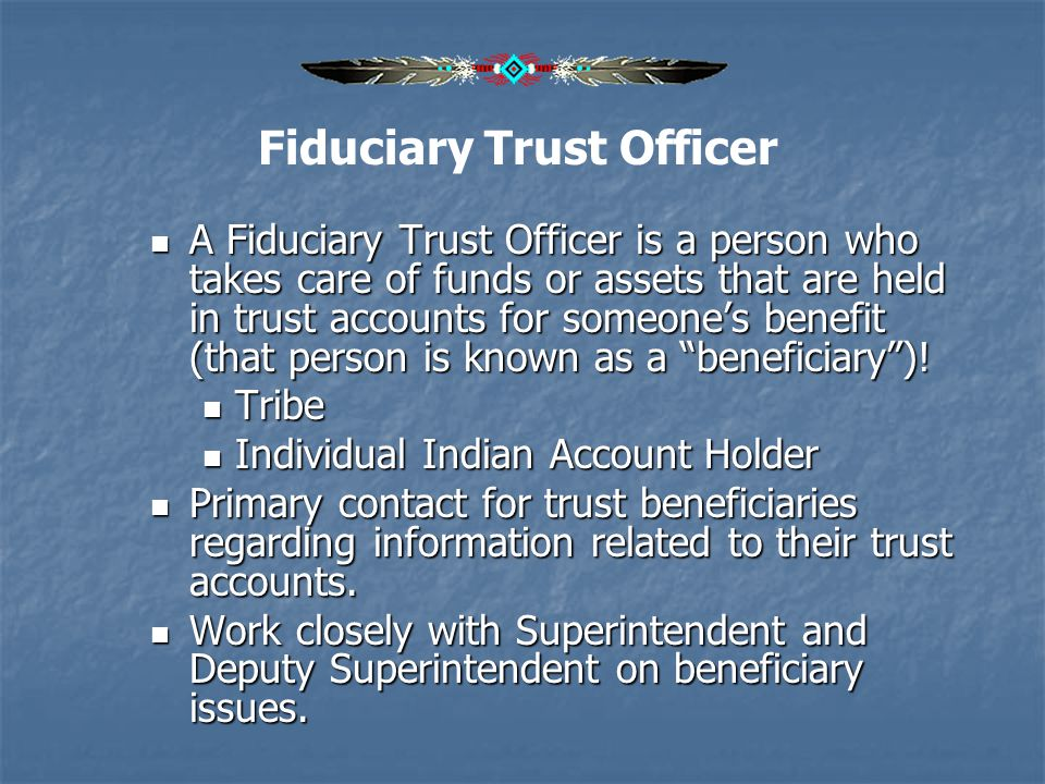 A Fiduciary Trust Officer is a person who takes care of funds or assets that are held in trust accounts for someones benefit (that person is known as
