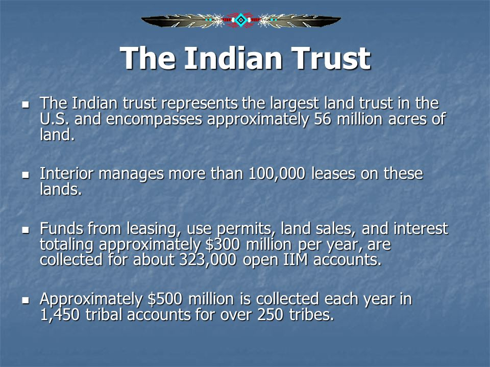 The Indian Trust The Indian trust represents the largest land trust in the U.S. and encompasses approximately 56 million acres of land. The Indian tru