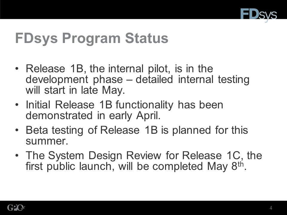 4 FDsys Program Status Release 1B, the internal pilot, is in the development phase – detailed internal testing will start in late May.