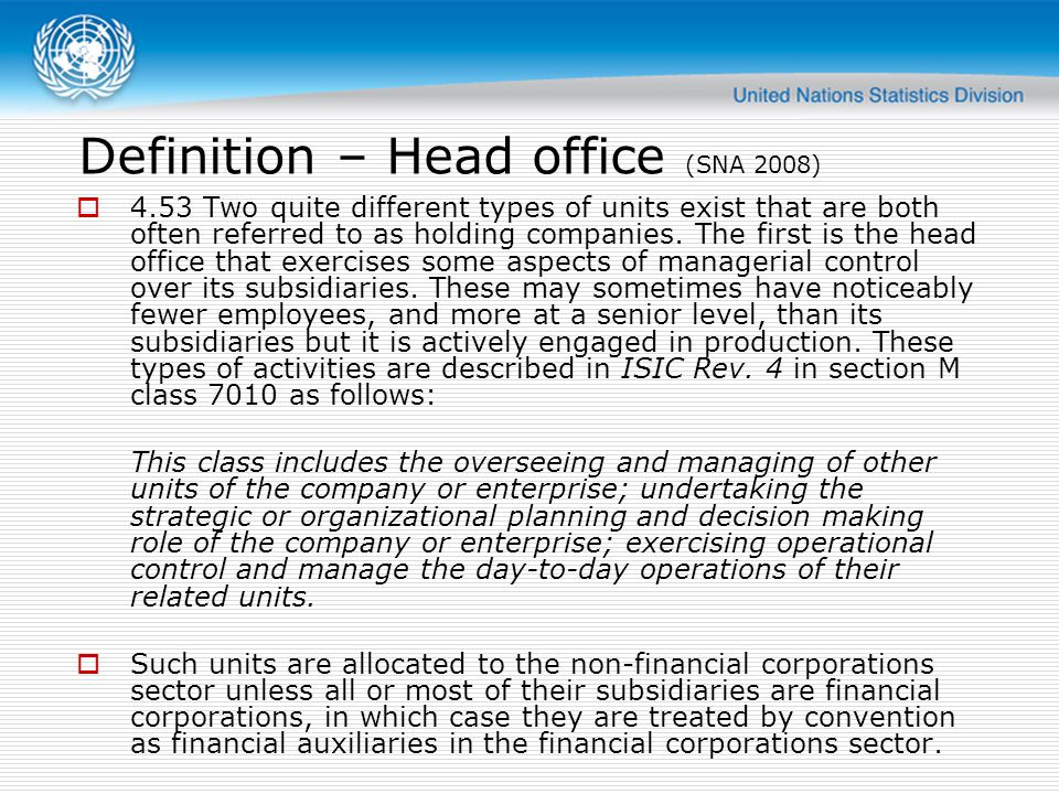Definition – holding company (SNA 2008) 4.54 The type of unit properly called a holding company is a unit that holds the assets of subsidiary corporations but does not undertake any management activities.