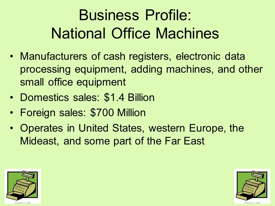 Business Profile: National Office Machines Continued In the United States, has the most aggressive and successful sales force Highly competitive industry Recently entered into a joint venture with Nippon Cash Machines