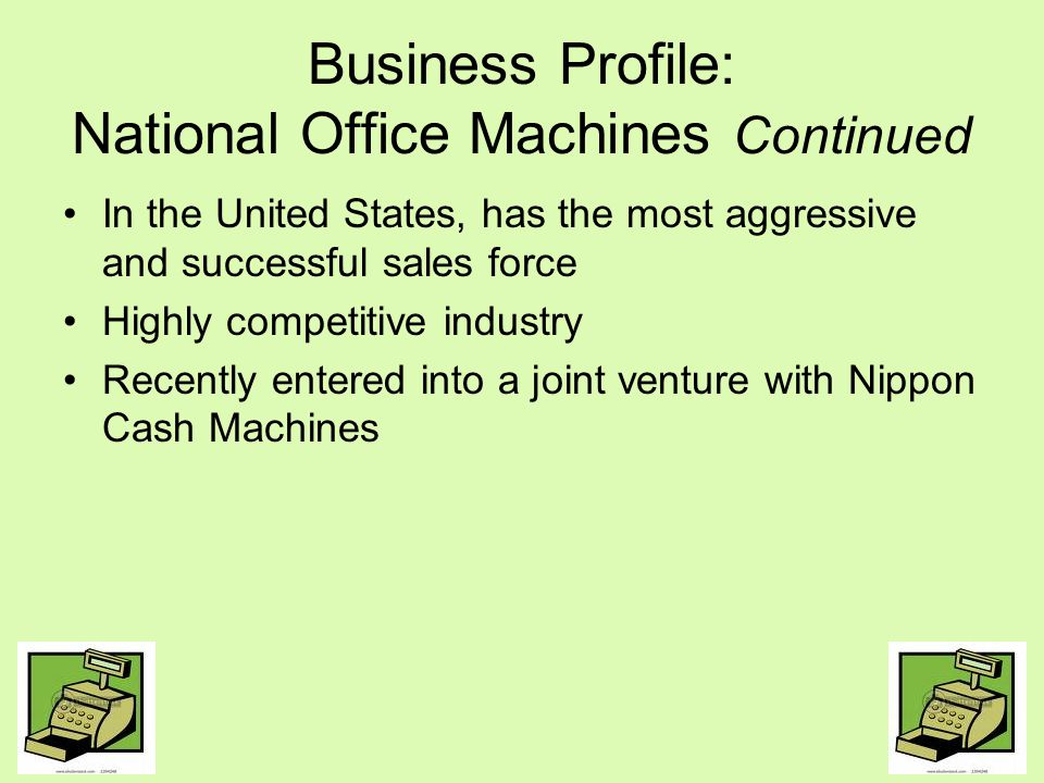 Business Profile: Nippon Cash Machines Old-line cash register manufacturing company organized in 1882 Japan sales: $9 Billion yen; 15% loss from last year Only produces cash registers Needs managerial leadership High competition: Fourteen companies compete such as IBM, NCR, Unysis, and Sweda