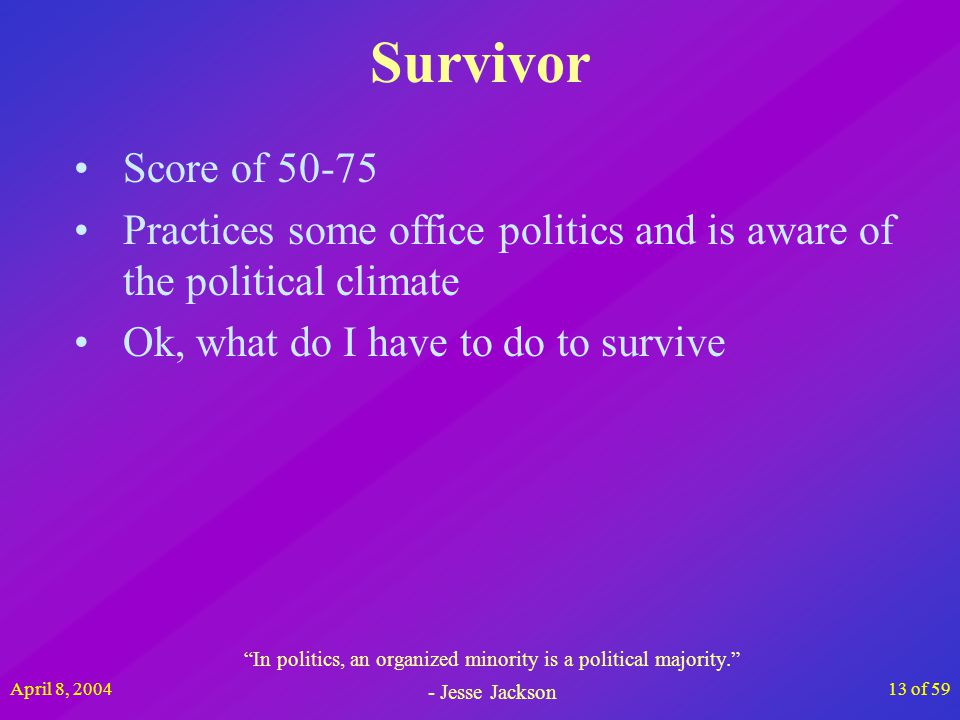April 8, 200413 of 59 Survivor Score of 50-75 Practices some office politics and is aware of the political climate Ok, what do I have to do to survive