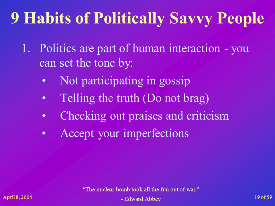 April 8, 200419 of 59 9 Habits of Politically Savvy People 1.Politics are part of human interaction - you can set the tone by: Not participating in go