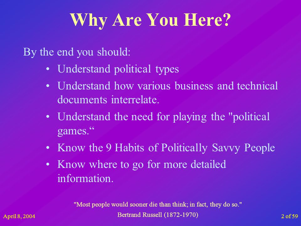 April 8, 200423 of 59 The Story So Far Politics are unavoidable How political are you Whats your corporate climate 9 Habits of Politically Savvy People Now Lets Discuss How to rise above it all The human brain stops growing at age 18, and is 80% water.