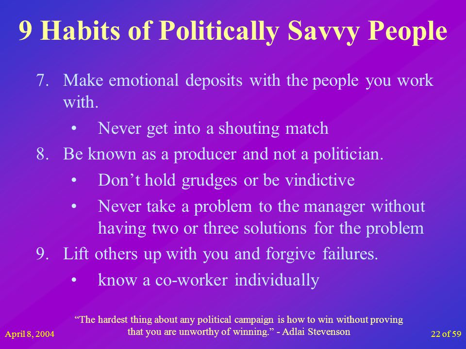April 8, 200422 of 59 9 Habits of Politically Savvy People 7.Make emotional deposits with the people you work with. Never get into a shouting match 8.