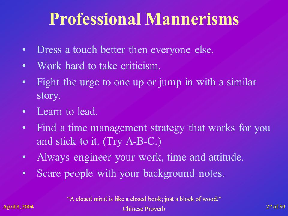 April 8, 200427 of 59 Professional Mannerisms Dress a touch better then everyone else. Work hard to take criticism. Fight the urge to one up or jump i
