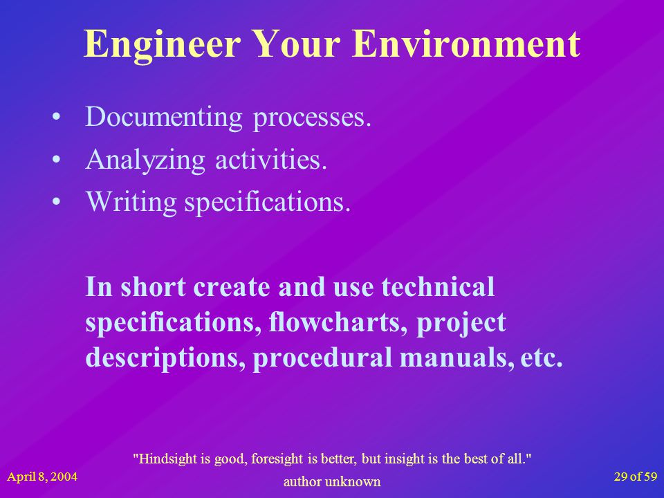 April 8, 200429 of 59 Engineer Your Environment Documenting processes. Analyzing activities. Writing specifications. In short create and use technical