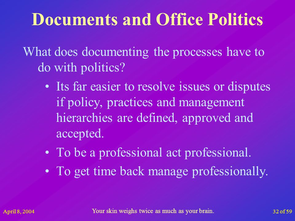 April 8, 200432 of 59 Documents and Office Politics What does documenting the processes have to do with politics? Its far easier to resolve issues or