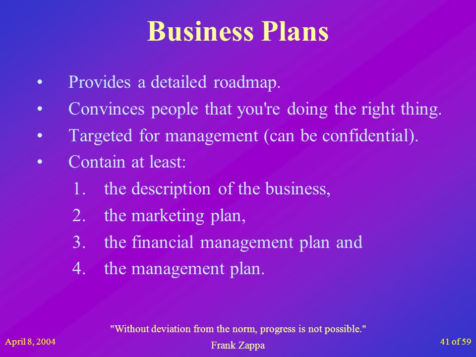 April 8, 200441 of 59 Business Plans Provides a detailed roadmap. Convinces people that you're doing the right thing. Targeted for management (can be