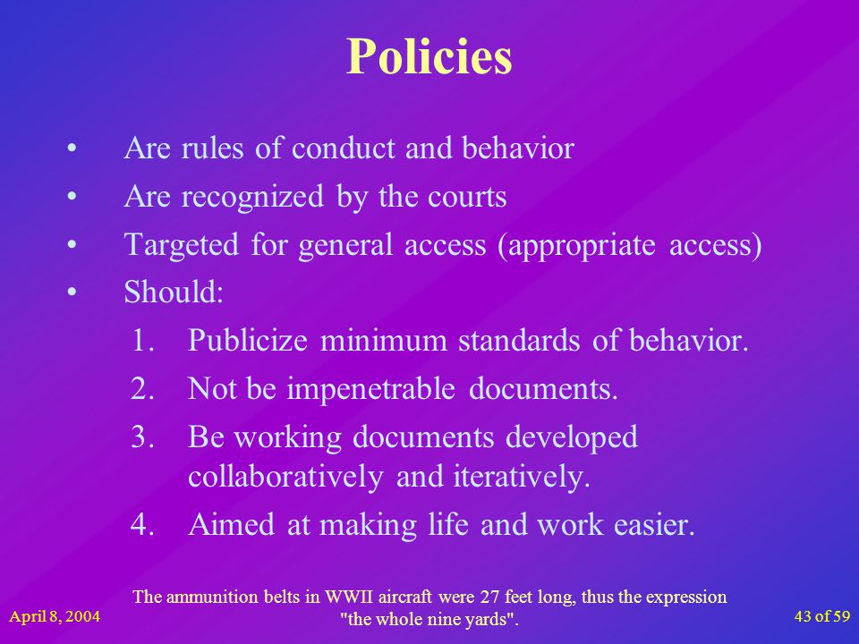 April 8, 200443 of 59 Policies Are rules of conduct and behavior Are recognized by the courts Targeted for general access (appropriate access) Should: