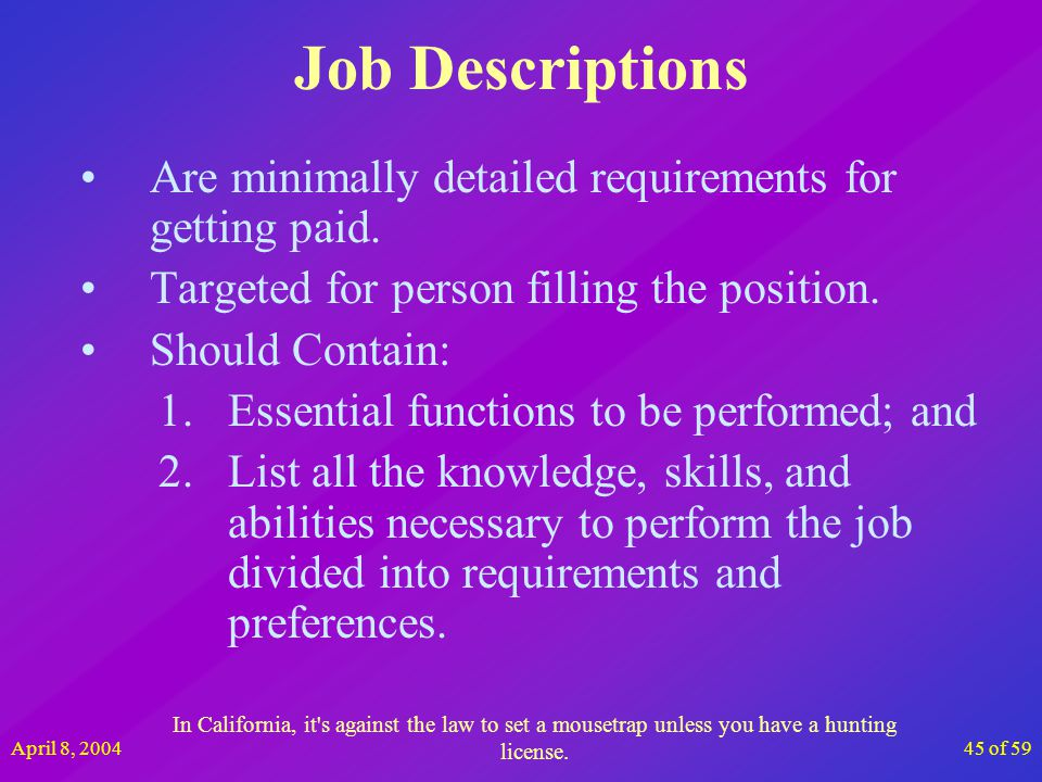 April 8, 200445 of 59 Job Descriptions Are minimally detailed requirements for getting paid. Targeted for person filling the position. Should Contain: