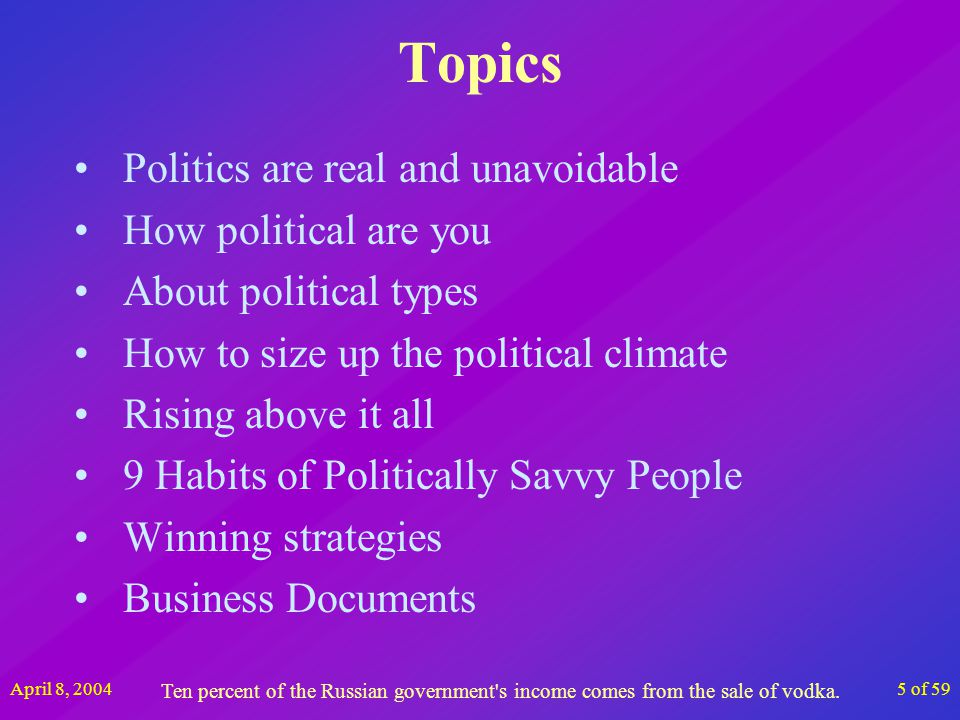 April 8, 20045 of 59 Topics Politics are real and unavoidable How political are you About political types How to size up the political climate Rising