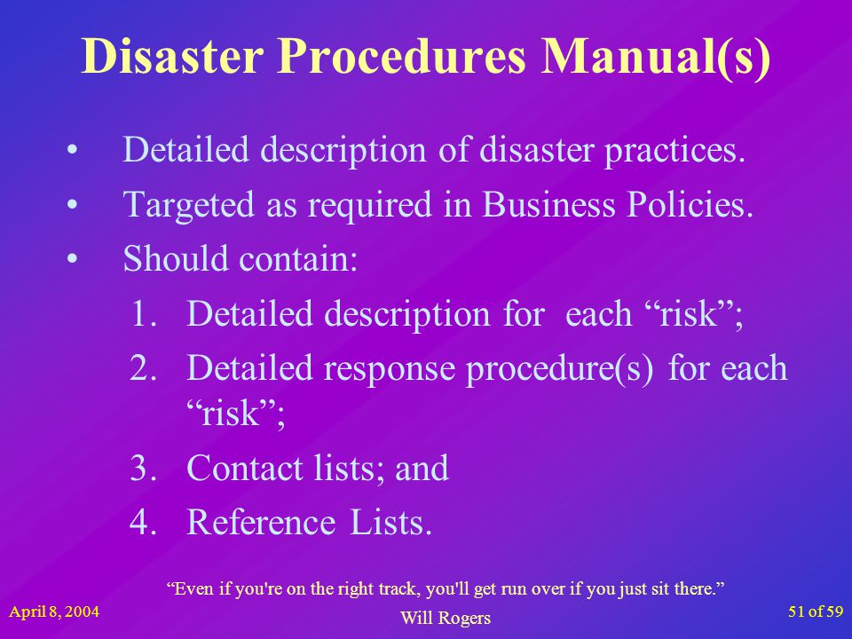April 8, 200451 of 59 Disaster Procedures Manual(s) Detailed description of disaster practices. Targeted as required in Business Policies. Should cont