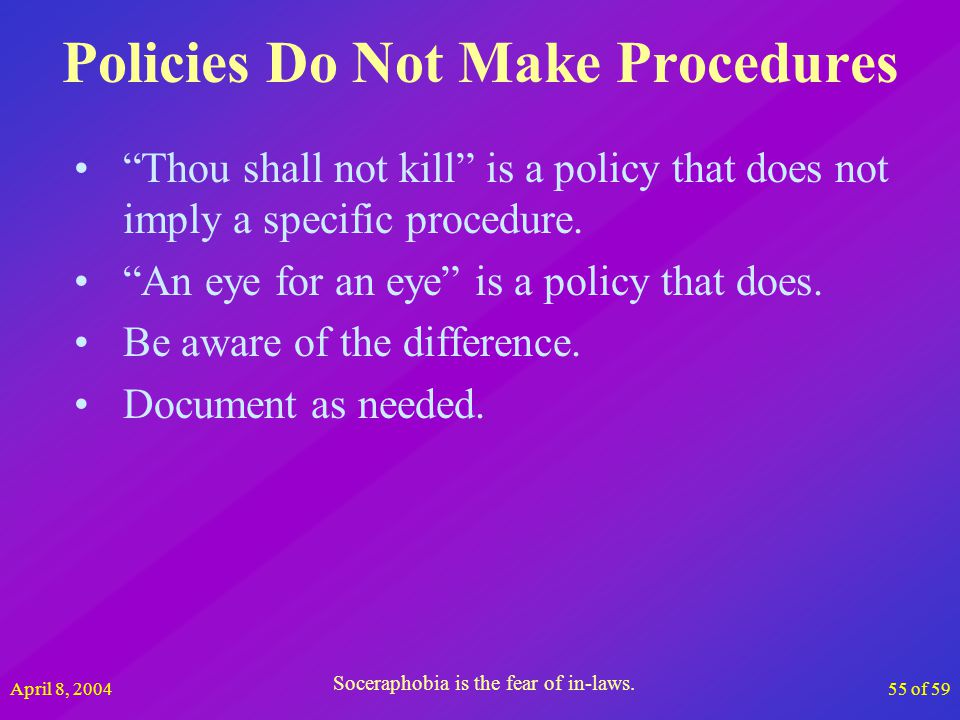 April 8, 200455 of 59 Policies Do Not Make Procedures Thou shall not kill is a policy that does not imply a specific procedure. An eye for an eye is a