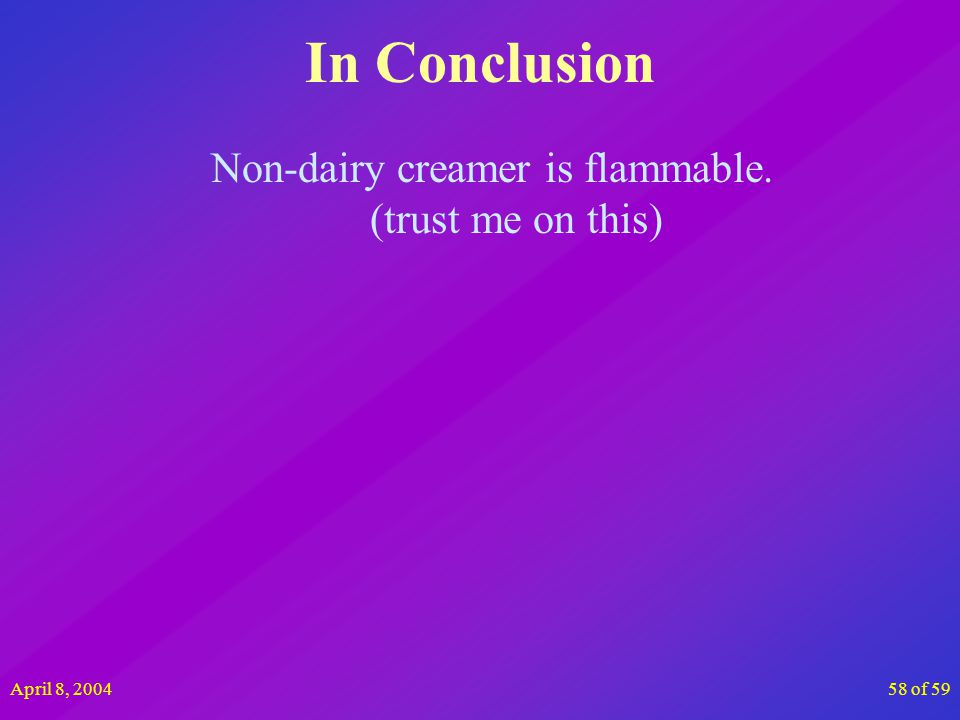 April 8, 200458 of 59 In Conclusion Non-dairy creamer is flammable. (trust me on this)