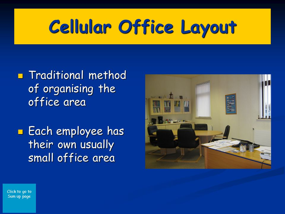 Click to go to Sum up page Cellular Office Layout Traditional method of organising the office area Traditional method of organising the office area Each employee has their own usually small office area Each employee has their own usually small office area