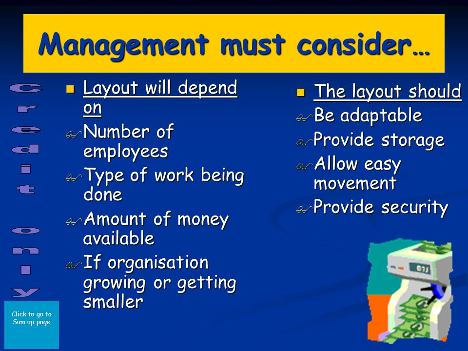 Click to go to Sum up page Management must consider… Layout will depend on Layout will depend on Number of employees Number of employees Type of work being done Type of work being done Amount of money available Amount of money available If organisation growing or getting smaller If organisation growing or getting smaller The layout should Be adaptable Provide storage Allow easy movement Provide security
