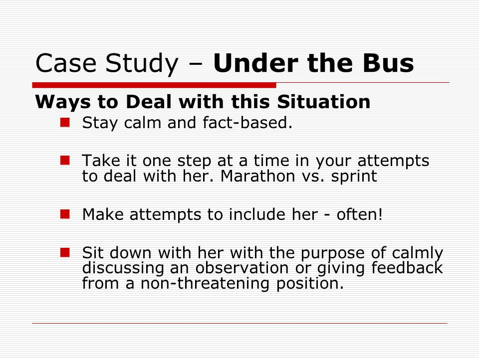 Case Study – Under the Bus Ways to Deal with this Situation Stay calm and fact-based. Take it one step at a time in your attempts to deal with her. Ma