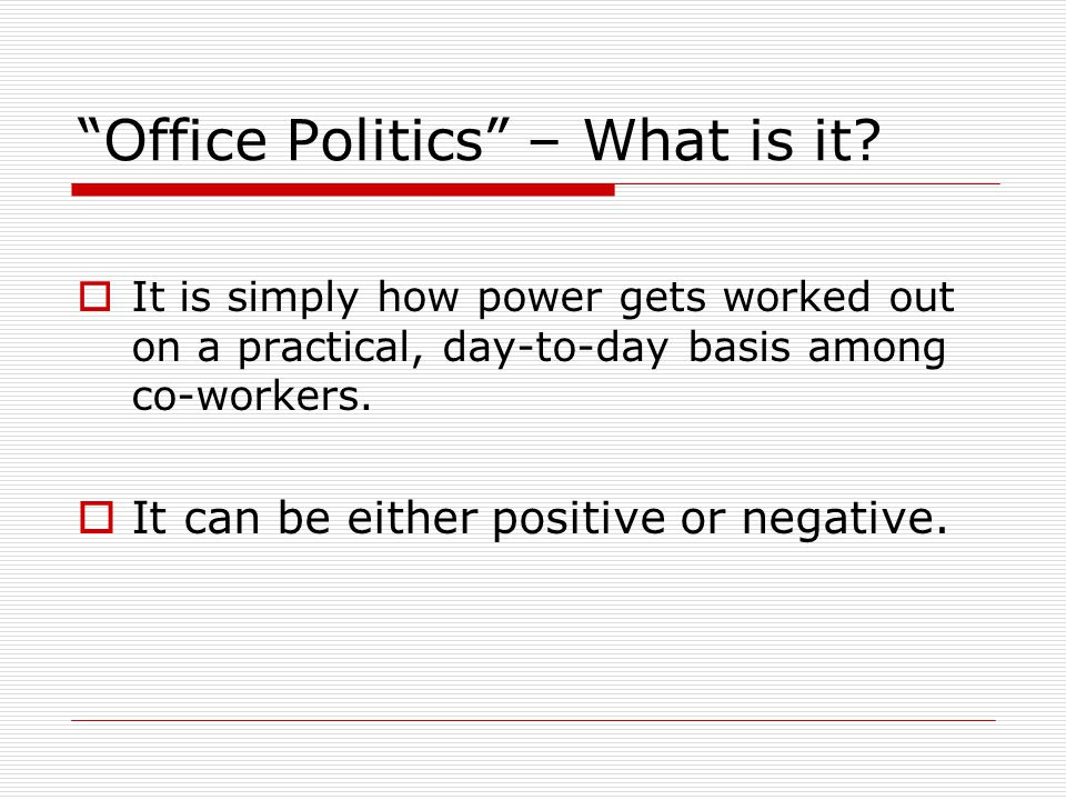 Office Politics – What is it? It is simply how power gets worked out on a practical, day-to-day basis among co-workers. It can be either positive or n