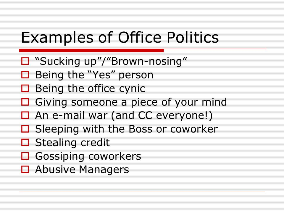Examples of Office Politics Sucking up/Brown-nosing Being the Yes person Being the office cynic Giving someone a piece of your mind An e-mail war (and