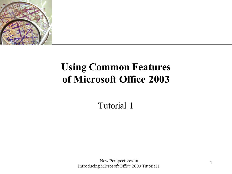 XP New Perspectives on Introducing Microsoft Office 2003 Tutorial 1 1 Using Common Features of Microsoft Office 2003 Tutorial 1
