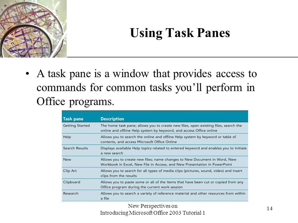 XP New Perspectives on Introducing Microsoft Office 2003 Tutorial 1 14 Using Task Panes A task pane is a window that provides access to commands for common tasks youll perform in Office programs.