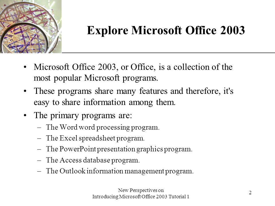 XP New Perspectives on Introducing Microsoft Office 2003 Tutorial 1 2 Explore Microsoft Office 2003 Microsoft Office 2003, or Office, is a collection of the most popular Microsoft programs.