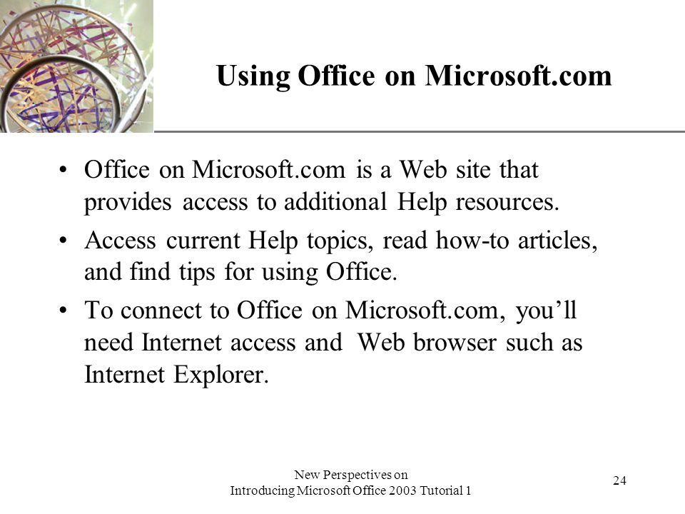XP New Perspectives on Introducing Microsoft Office 2003 Tutorial 1 24 Using Office on Microsoft.com Office on Microsoft.com is a Web site that provides access to additional Help resources.