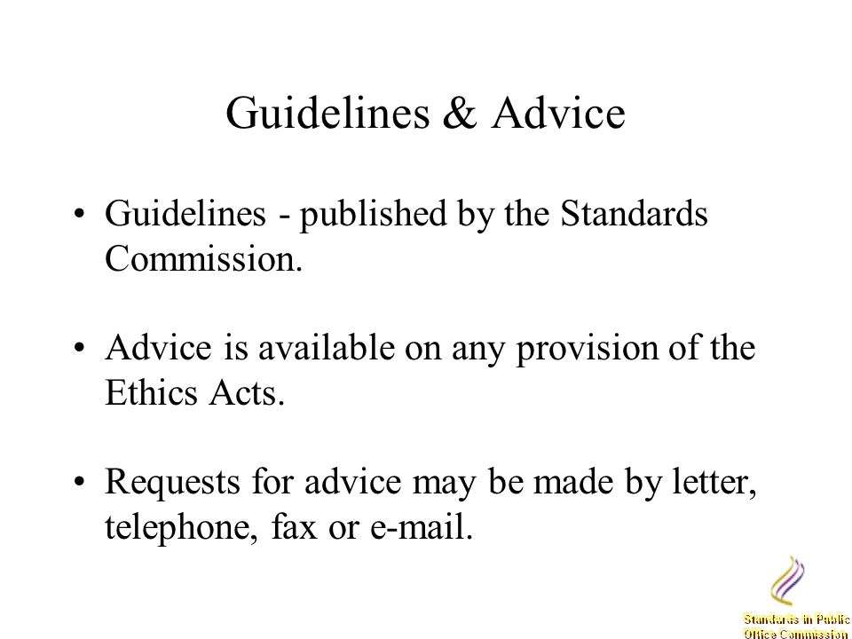 Guidelines & Advice Guidelines - published by the Standards Commission. Advice is available on any provision of the Ethics Acts. Requests for advice m