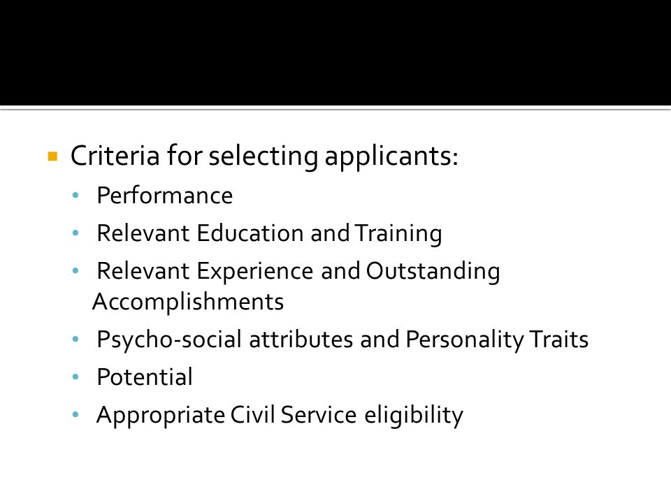 Criteria for selecting applicants: Performance Relevant Education and Training Relevant Experience and Outstanding Accomplishments Psycho-social attributes and Personality Traits Potential Appropriate Civil Service eligibility