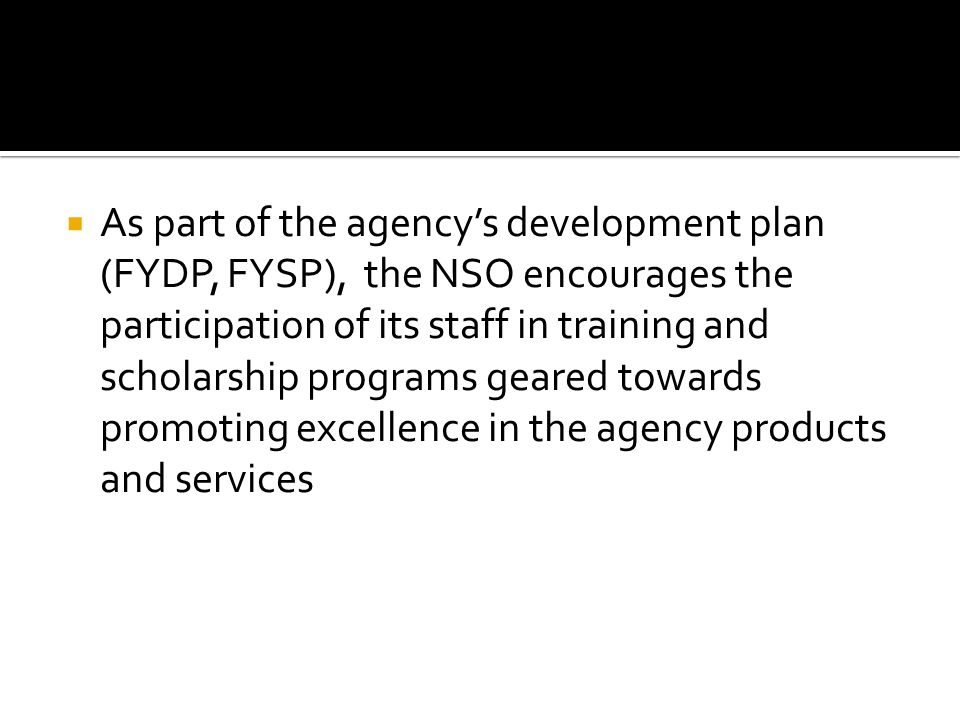 As part of the agencys development plan (FYDP, FYSP), the NSO encourages the participation of its staff in training and scholarship programs geared towards promoting excellence in the agency products and services