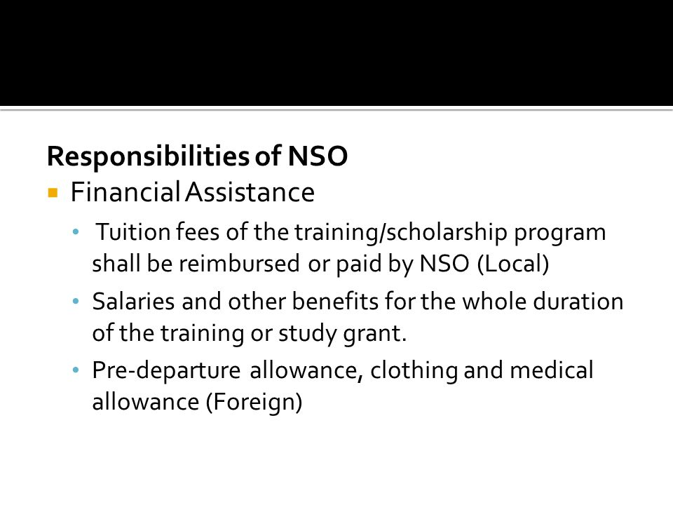 Responsibilities of NSO Financial Assistance Tuition fees of the training/scholarship program shall be reimbursed or paid by NSO (Local) Salaries and other benefits for the whole duration of the training or study grant.