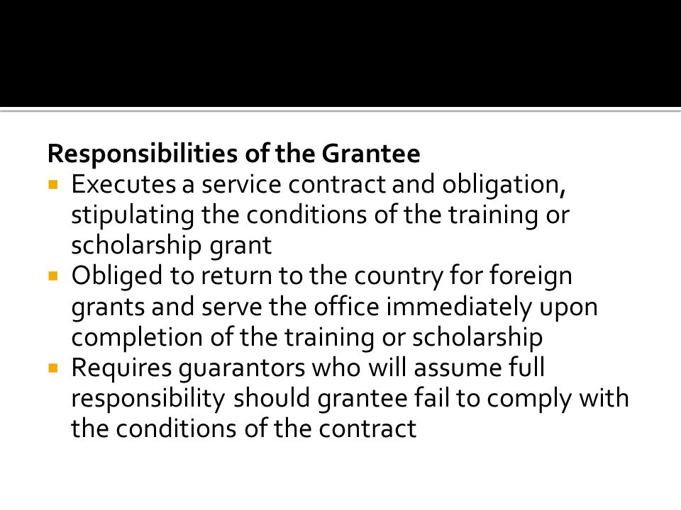 Responsibilities of the Grantee Executes a service contract and obligation, stipulating the conditions of the training or scholarship grant Obliged to return to the country for foreign grants and serve the office immediately upon completion of the training or scholarship Requires guarantors who will assume full responsibility should grantee fail to comply with the conditions of the contract